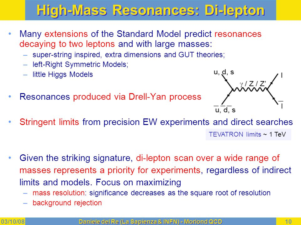 03/10/08Daniele del Re (La Sapienza & INFN) - Moriond QCD10 High-Mass Resonances: Di-lepton Many extensions of the Standard Model predict resonances decaying to two leptons and with large masses: –super-string inspired, extra dimensions and GUT theories; –left-Right Symmetric Models; –little Higgs Models Resonances produced via Drell-Yan process Stringent limits from precision EW experiments and direct searches Given the striking signature, di-lepton scan over a wide range of masses represents a priority for experiments, regardless of indirect limits and models.