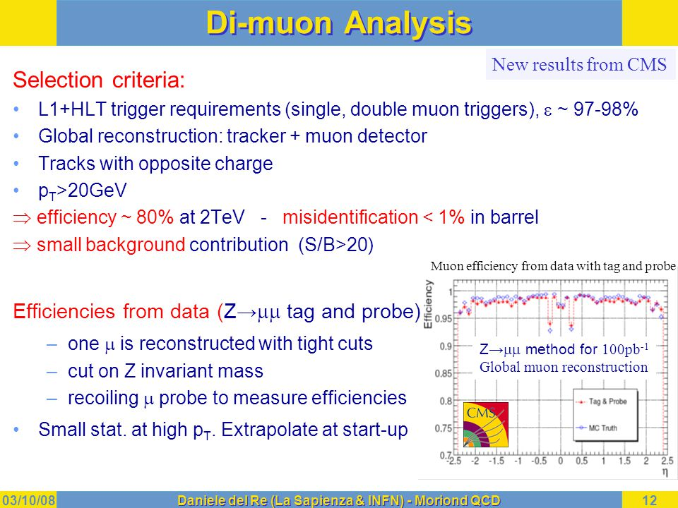 03/10/08Daniele del Re (La Sapienza & INFN) - Moriond QCD12 Di-muon Analysis Selection criteria: L1+HLT trigger requirements (single, double muon triggers),  ~ 97-98% Global reconstruction: tracker + muon detector Tracks with opposite charge p T >20GeV  efficiency ~ 80% at 2TeV - misidentification < 1% in barrel  small background contribution (S/B>20) Efficiencies from data (Z→  tag and probe) –one  is reconstructed with tight cuts –cut on Z invariant mass –recoiling  probe to measure efficiencies Small stat.