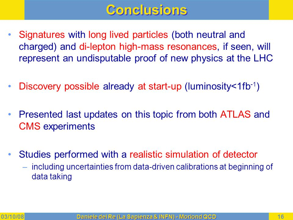 03/10/08Daniele del Re (La Sapienza & INFN) - Moriond QCD16 Conclusions Signatures with long lived particles (both neutral and charged) and di-lepton high-mass resonances, if seen, will represent an undisputable proof of new physics at the LHC Discovery possible already at start-up (luminosity<1fb -1 ) Presented last updates on this topic from both ATLAS and CMS experiments Studies performed with a realistic simulation of detector –including uncertainties from data-driven calibrations at beginning of data taking