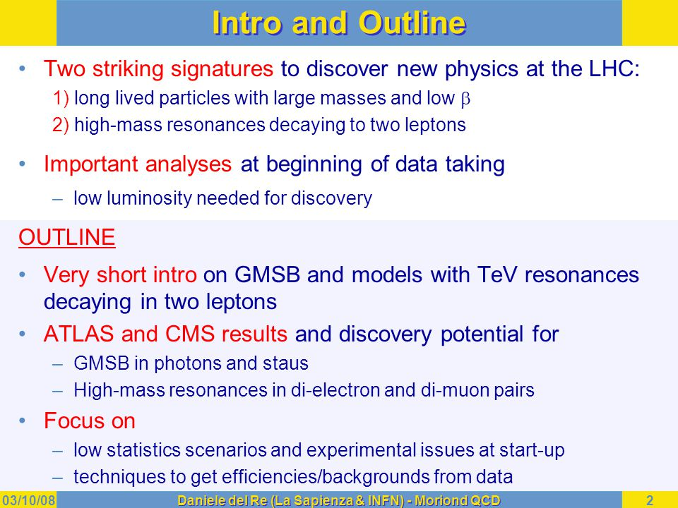 03/10/08Daniele del Re (La Sapienza & INFN) - Moriond QCD2 Intro and Outline Two striking signatures to discover new physics at the LHC: 1) long lived particles with large masses and low  2) high-mass resonances decaying to two leptons Important analyses at beginning of data taking –low luminosity needed for discovery OUTLINE Very short intro on GMSB and models with TeV resonances decaying in two leptons ATLAS and CMS results and discovery potential for –GMSB in photons and staus –High-mass resonances in di-electron and di-muon pairs Focus on –low statistics scenarios and experimental issues at start-up –techniques to get efficiencies/backgrounds from data