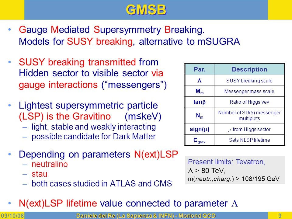03/10/08Daniele del Re (La Sapienza & INFN) - Moriond QCD4 GMSB: final states with  's If NLSP neutralino  2  in event Selection –  isolation, cut on p T (  ) – Large MET, Njets > 3 Main backgrounds –  +jets, W+jets – after cuts: S/B > 10 If lifetime(  ) ≠ 0  non-pointing  –experimentally tough measurement Lifetime measurement: –transversal (CMS) and longitudinal (ATLAS) cluster shape to get photon direction –time measurement in calorimeter (ATLAS) to close kinematics   p p q q q q … … jet