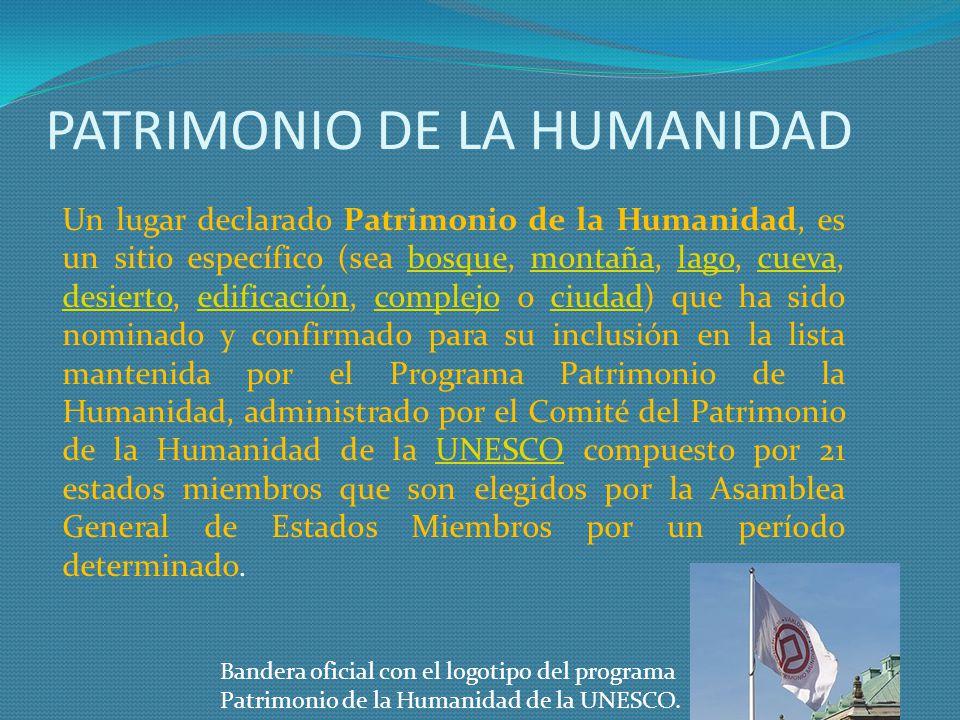 PATRIMONIO DE LA HUMANIDAD Un lugar declarado Patrimonio de la Humanidad, es un sitio específico (sea bosque, montaña, lago, cueva, desierto, edificac