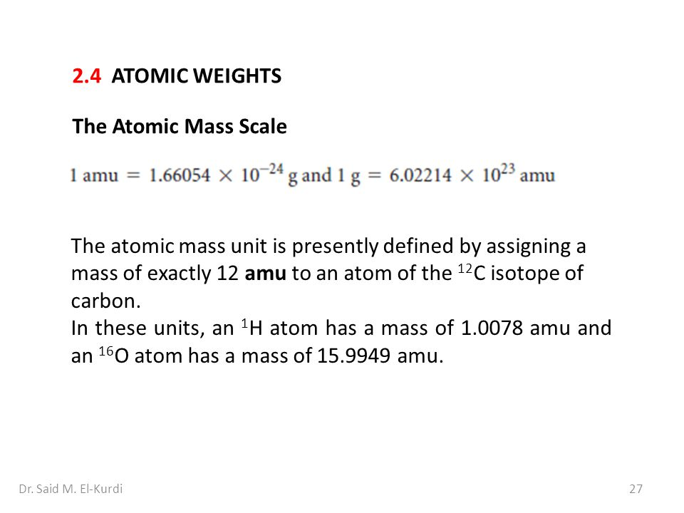 27Dr. Said M. El-Kurdi 2.4 ATOMIC WEIGHTS The Atomic Mass Scale The atomic mass unit is presently defined by assigning a mass of exactly 12 amu to an