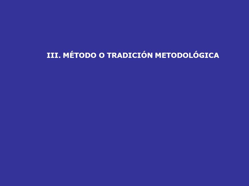 III. MÉTODO O TRADICIÓN METODOLÓGICA