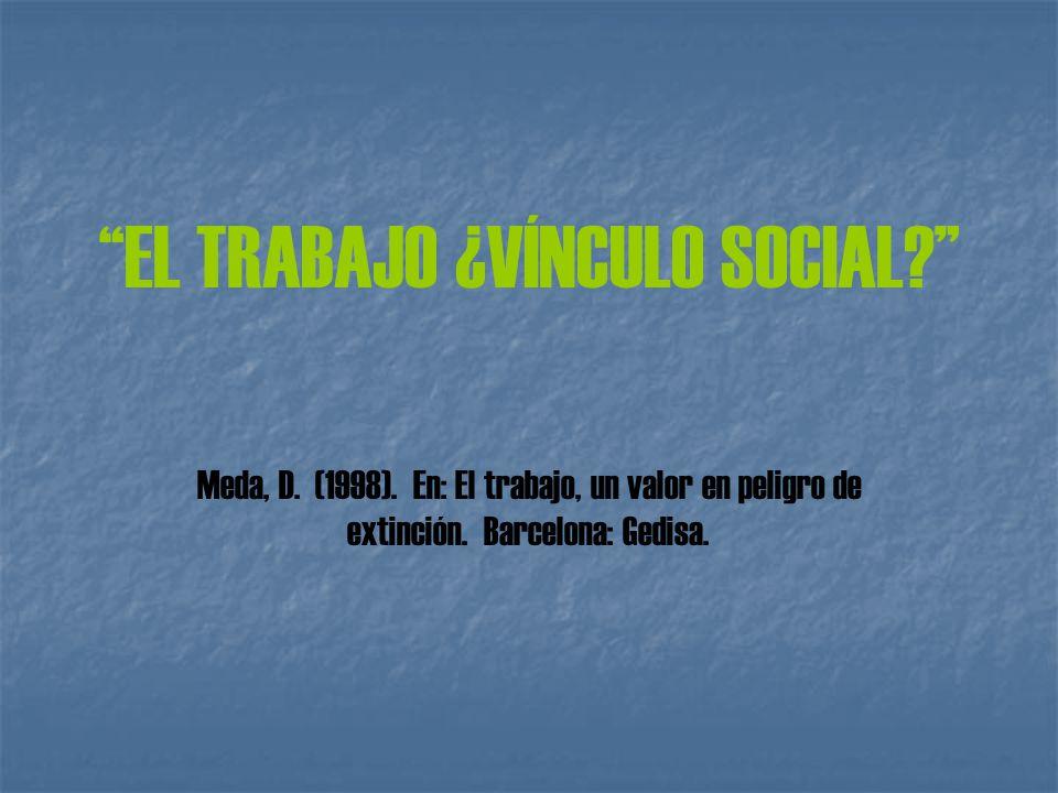 EL TRABAJO ¿VÍNCULO SOCIAL Meda, D. (1998). En: El trabajo, un valor en peligro de extinción.