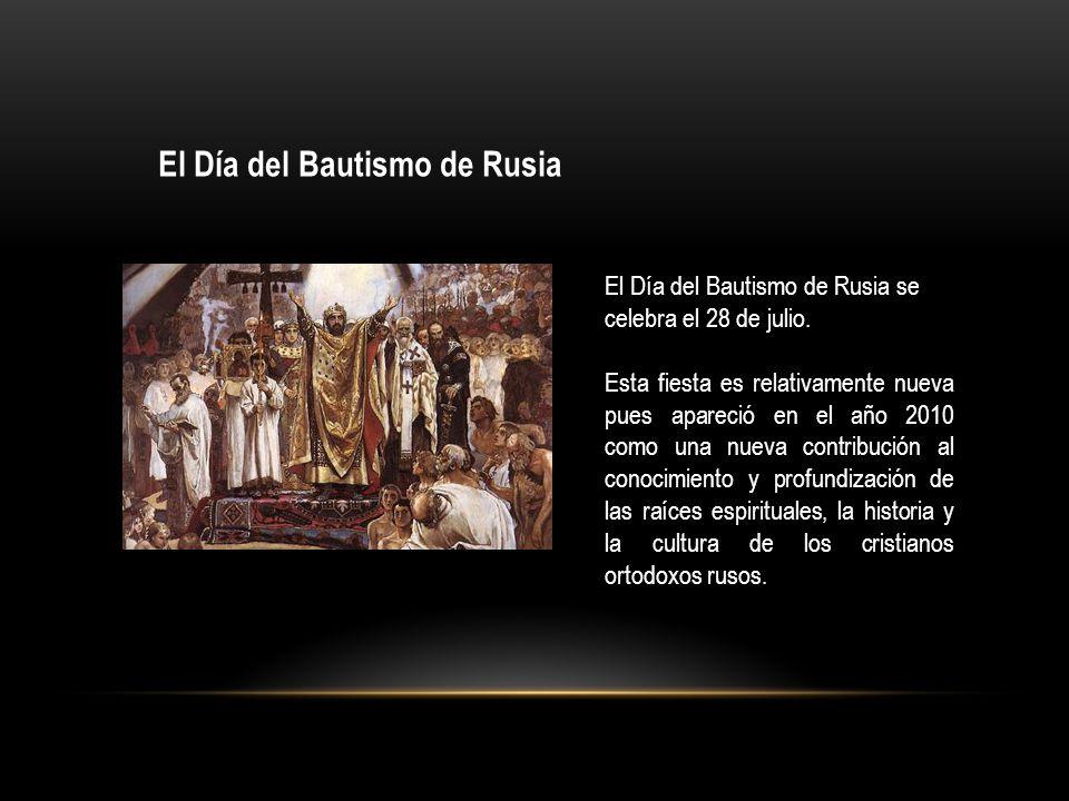 El Día del Bautismo de Rusia El Día del Bautismo de Rusia se celebra el 28 de julio. Esta fiesta es relativamente nueva pues apareció en el año 2010 c