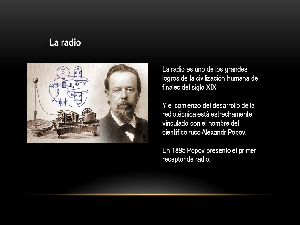 La radio La radio es uno de los grandes logros de la civilización humana de finales del siglo XIX. Y el comienzo del desarrollo de la rediotécnica est