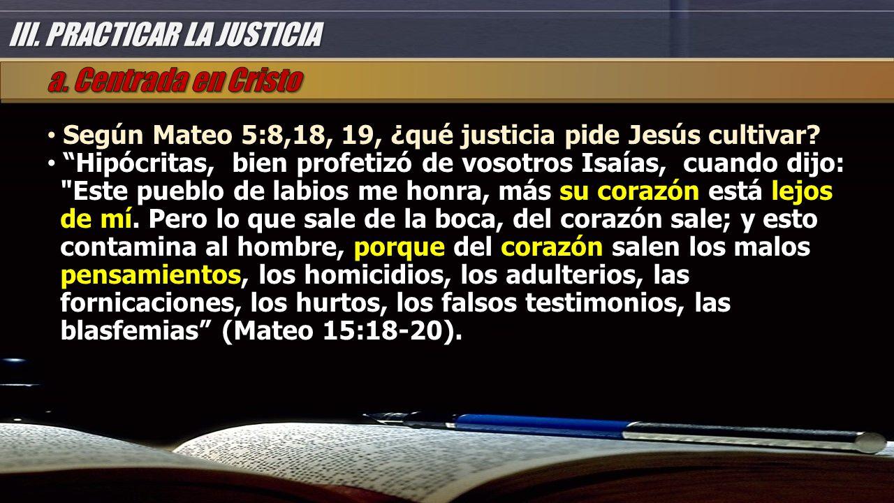 III. PRACTICAR LA JUSTICIA Según Mateo 5:8,18, 19, ¿qué justicia pide Jesús cultivar.