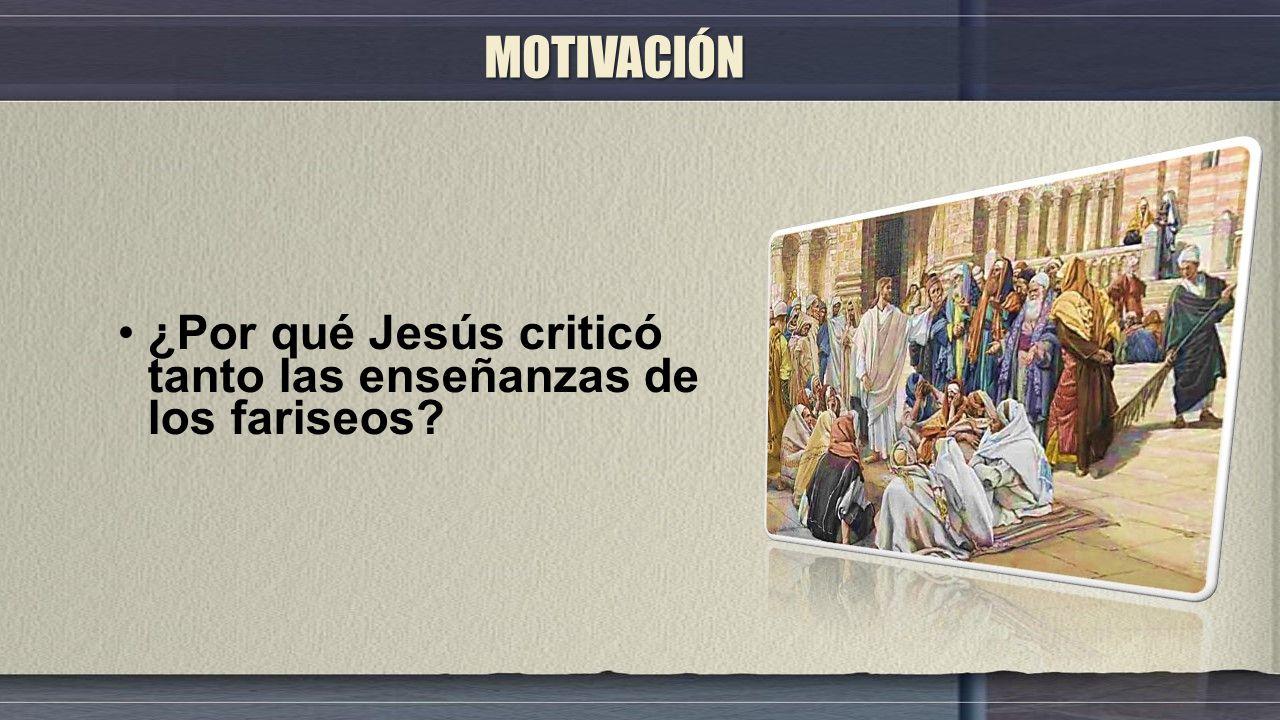 MOTIVACIÓN ¿Por qué Jesús criticó tanto las enseñanzas de los fariseos