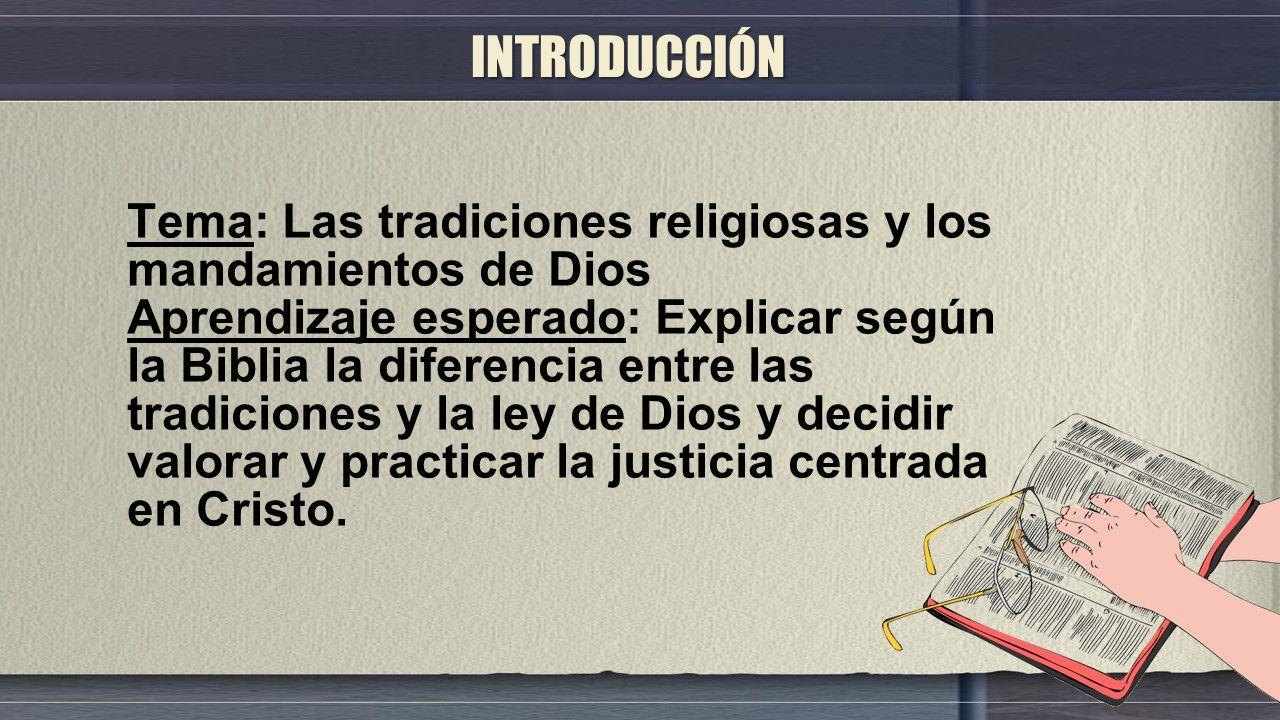 Tema: Las tradiciones religiosas y los mandamientos de Dios Aprendizaje esperado: Explicar según la Biblia la diferencia entre las tradiciones y la ley de Dios y decidir valorar y practicar la justicia centrada en Cristo.