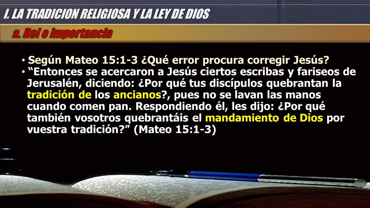 I. LA TRADICION RELIGIOSA Y LA LEY DE DIOS Según Mateo 15:1-3 ¿Qué error procura corregir Jesús.