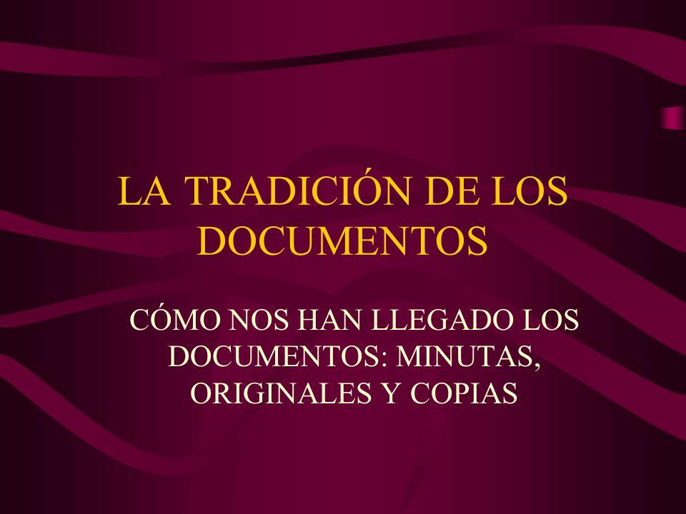 LA TRADICIÓN DE LOS DOCUMENTOS CÓMO NOS HAN LLEGADO LOS DOCUMENTOS: MINUTAS, ORIGINALES Y COPIAS