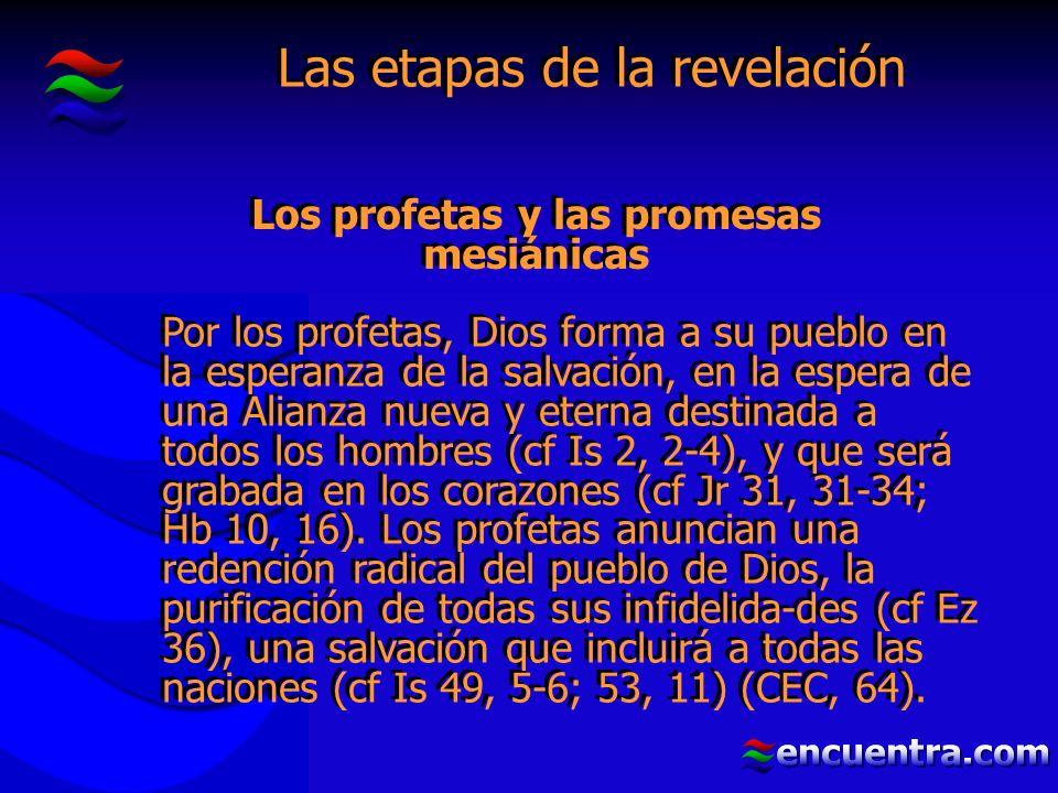 Las etapas de la revelación Por los profetas, Dios forma a su pueblo en la esperanza de la salvación, en la espera de una Alianza nueva y eterna destinada a todos los hombres (cf Is 2, 2-4), y que será grabada en los corazones (cf Jr 31, 31-34; Hb 10, 16).