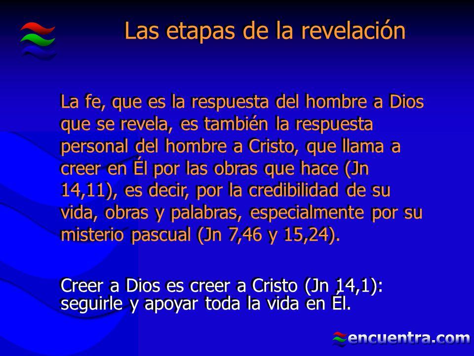 Las etapas de la revelación La fe, que es la respuesta del hombre a Dios que se revela, es también la respuesta personal del hombre a Cristo, que llama a creer en Él por las obras que hace (Jn 14,11), es decir, por la credibilidad de su vida, obras y palabras, especialmente por su misterio pascual (Jn 7,46 y 15,24).