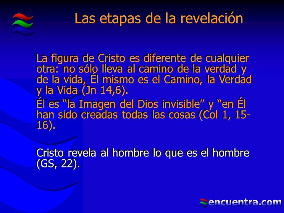 Las etapas de la revelación La figura de Cristo es diferente de cualquier otra: no sólo lleva al camino de la verdad y de la vida, Él mismo es el Camino, la Verdad y la Vida (Jn 14,6).