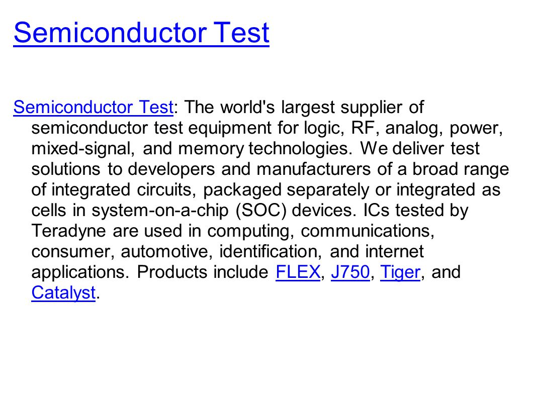 Semiconductor Test Semiconductor Test: The world s largest supplier of semiconductor test equipment for logic, RF, analog, power, mixed-signal, and memory technologies.