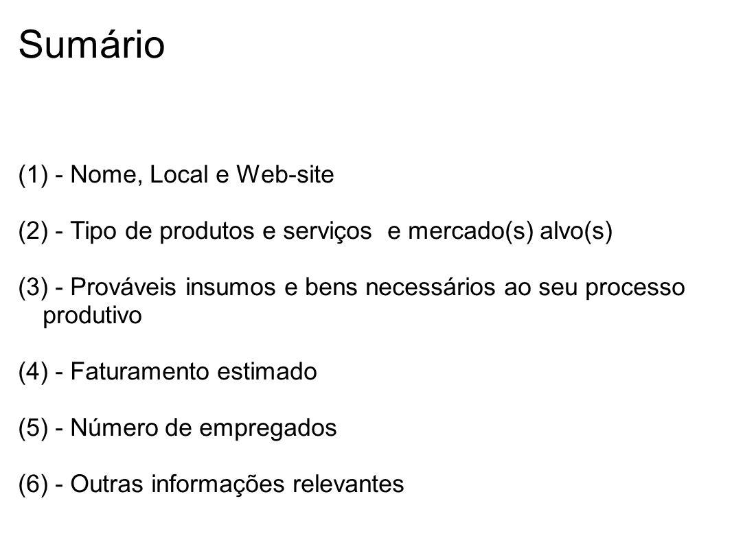 Sumário (1) - Nome, Local e Web-site (2) - Tipo de produtos e serviços e mercado(s) alvo(s) (3) - Prováveis insumos e bens necessários ao seu processo produtivo (4) - Faturamento estimado (5) - Número de empregados (6) - Outras informações relevantes