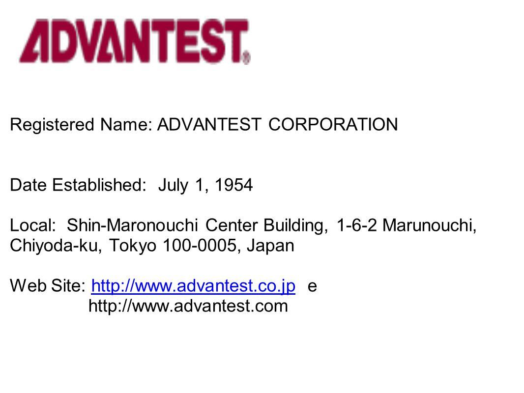 Registered Name: ADVANTEST CORPORATION Date Established: July 1, 1954 Local: Shin-Maronouchi Center Building, 1-6-2 Marunouchi, Chiyoda-ku, Tokyo 100-0005, Japan Web Site: http://www.advantest.co.jp e http://www.advantest.com