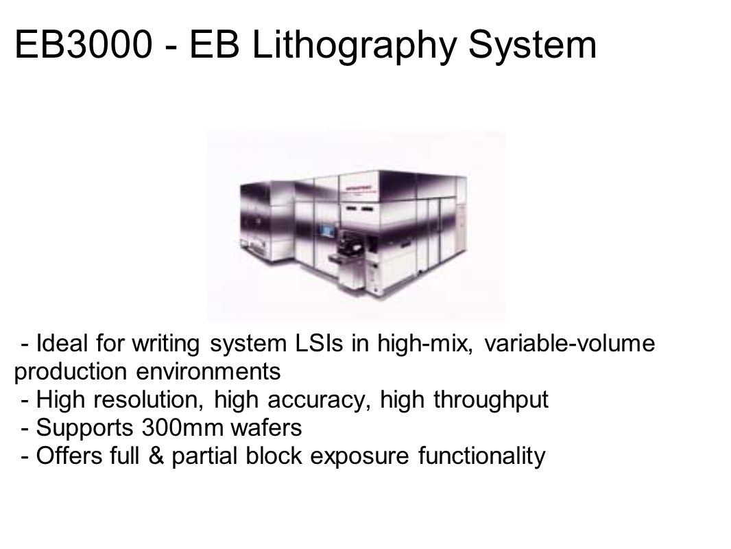 EB3000 - EB Lithography System - Ideal for writing system LSIs in high-mix, variable-volume production environments - High resolution, high accuracy, high throughput - Supports 300mm wafers - Offers full & partial block exposure functionality