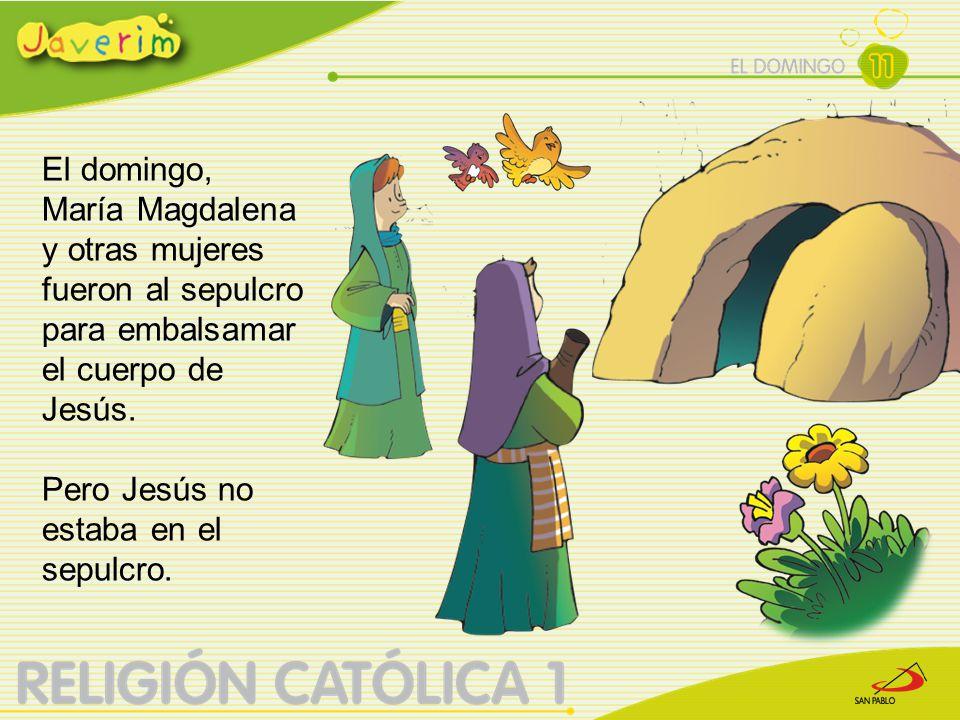 El domingo, María Magdalena y otras mujeres fueron al sepulcro para embalsamar el cuerpo de Jesús. Pero Jesús no estaba en el sepulcro.