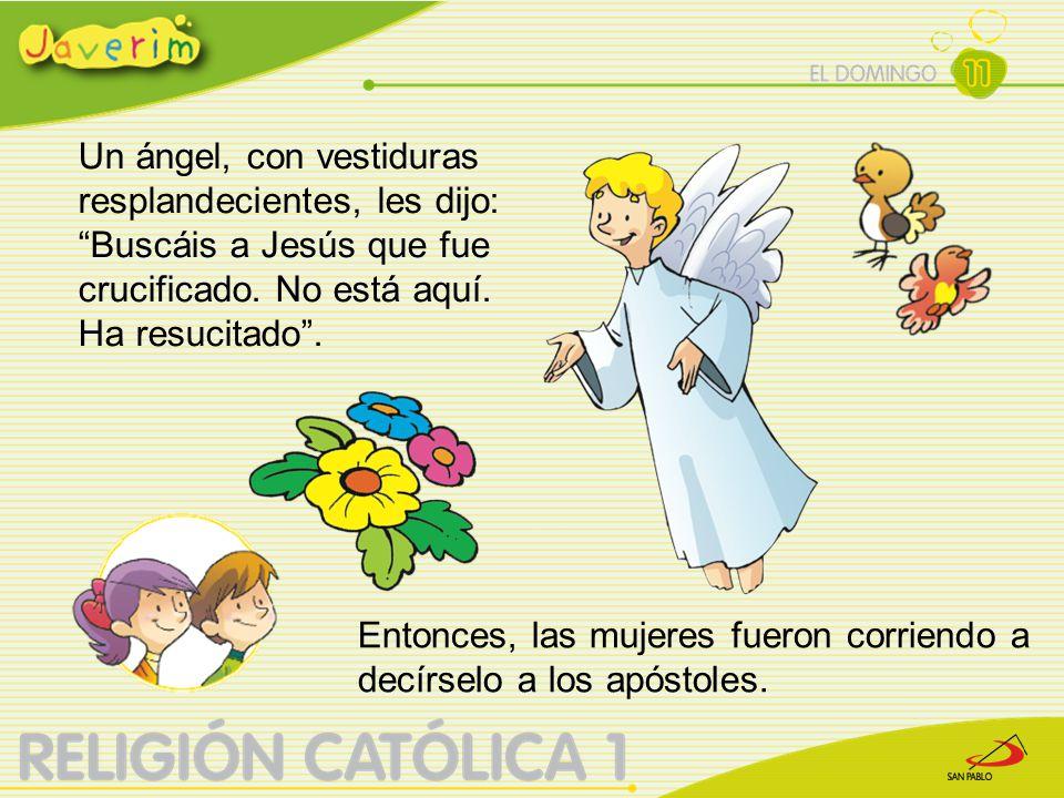 """Un ángel, con vestiduras resplandecientes, les dijo: """"Buscáis a Jesús que fue crucificado. No está aquí. Ha resucitado"""". Entonces, las mujeres fueron"""