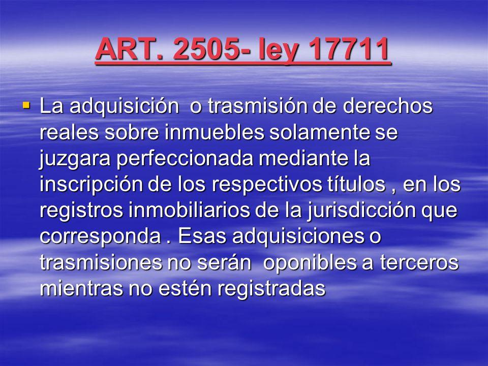 ART. 2505- ley 17711  La adquisición o trasmisión de derechos reales sobre inmuebles solamente se juzgara perfeccionada mediante la inscripción de lo