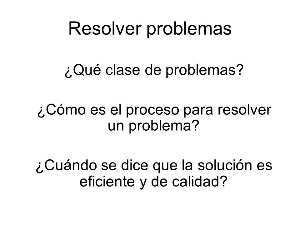 Resolver problemas ¿Qué clase de problemas. ¿Cómo es el proceso para resolver un problema.