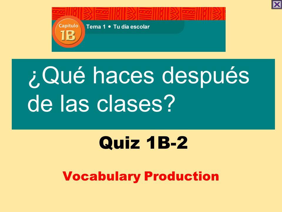 Quiz 1B-2 Vocabulary Production ¿Qué haces después de las clases?
