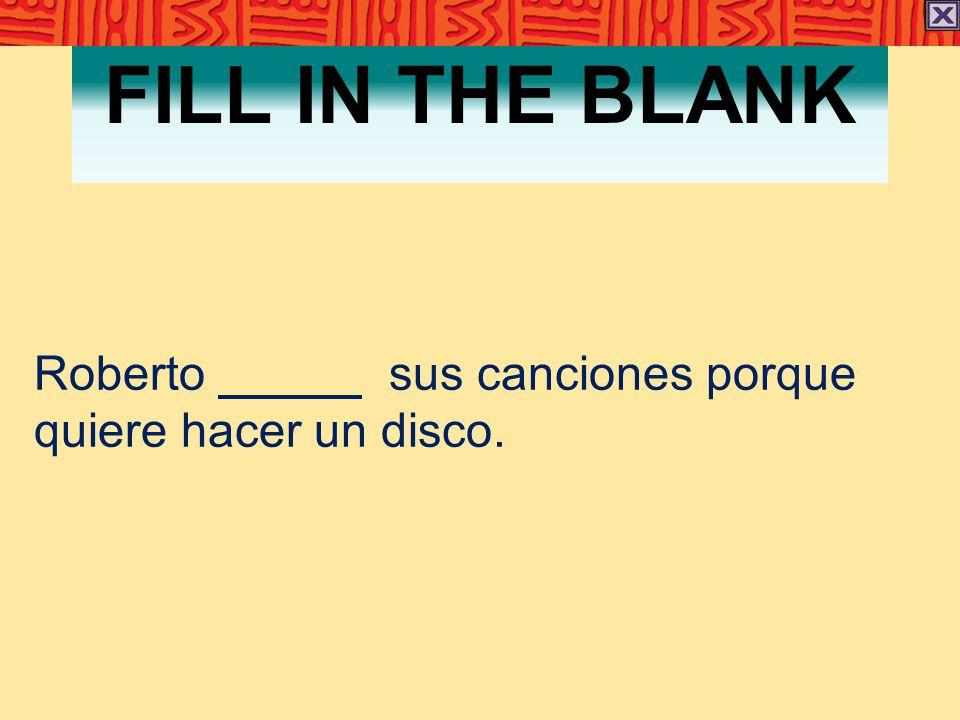 FILL IN THE BLANK Roberto sus canciones porque quiere hacer un disco.