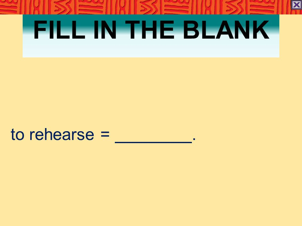 FILL IN THE BLANK to rehearse =.