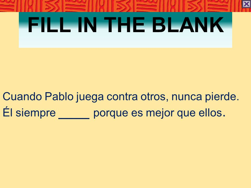 FILL IN THE BLANK Cuando Pablo juega contra otros, nunca pierde. Él siempre porque es mejor que ellos.