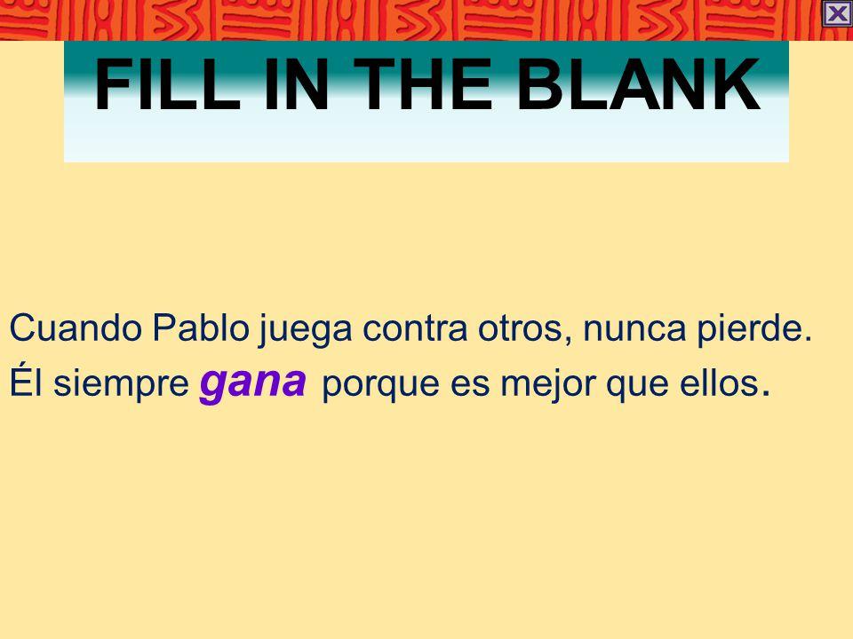 FILL IN THE BLANK Cuando Pablo juega contra otros, nunca pierde. Él siempre gana porque es mejor que ellos.