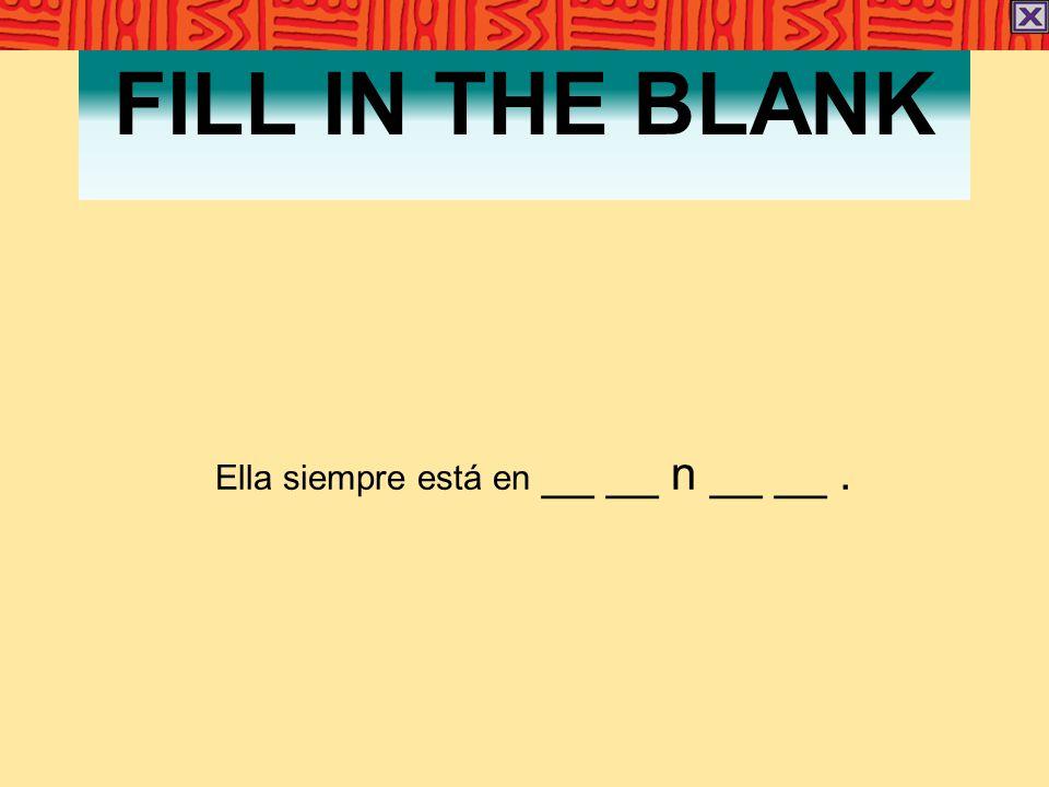 FILL IN THE BLANK Ella siempre está en __ __ n __ __.