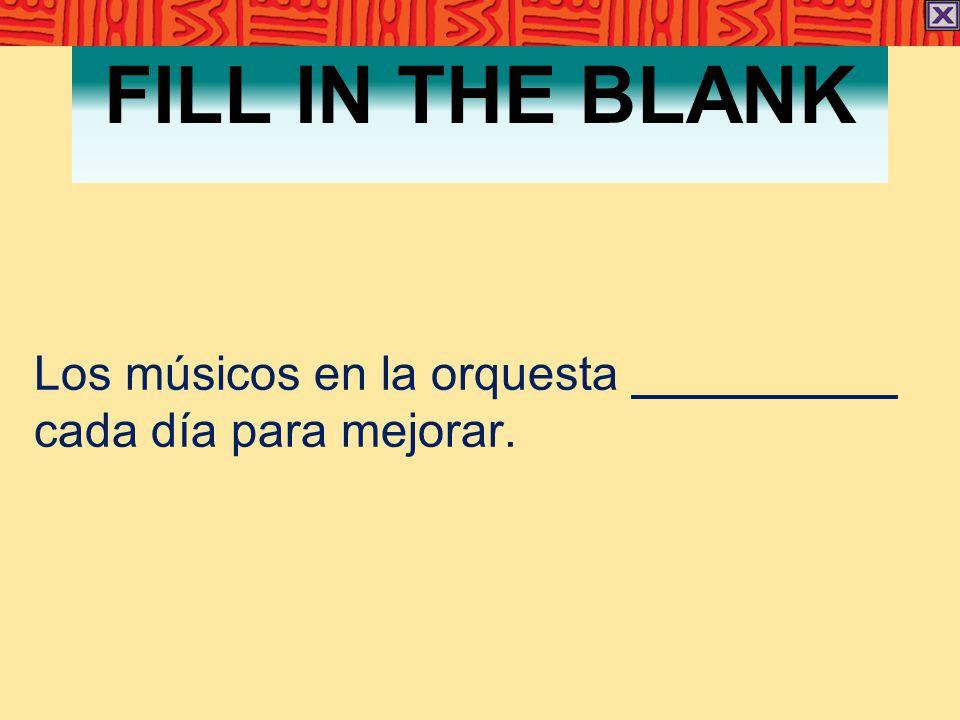 FILL IN THE BLANK Los músicos en la orquesta cada día para mejorar.