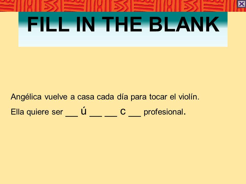 FILL IN THE BLANK Angélica vuelve a casa cada día para tocar el violín. Ella quiere ser __ ú __ __ c __ profesional.