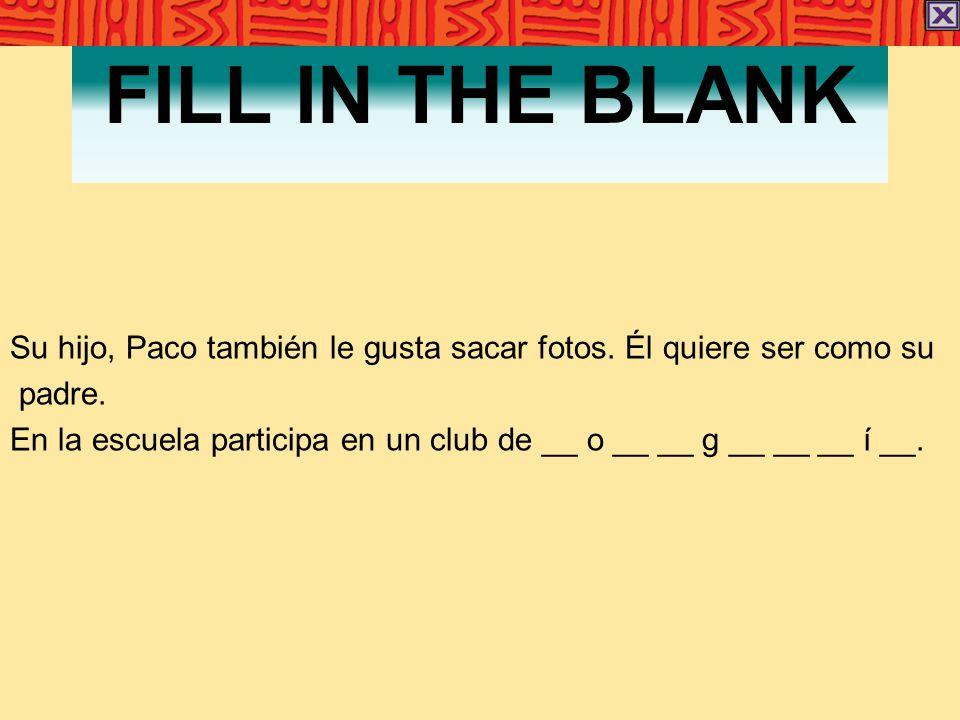 FILL IN THE BLANK Su hijo, Paco también le gusta sacar fotos. Él quiere ser como su padre. En la escuela participa en un club de __ o __ __ g __ __ __