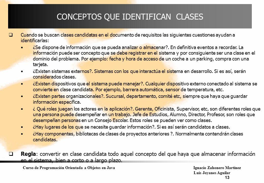 Curso de Programación Orientada a Objetos en JavaIgnacio Zahonero Martínez Luis Joyanes Aguilar 13 CONCEPTOS QUE IDENTIFICAN CLASES  Cuando se buscan