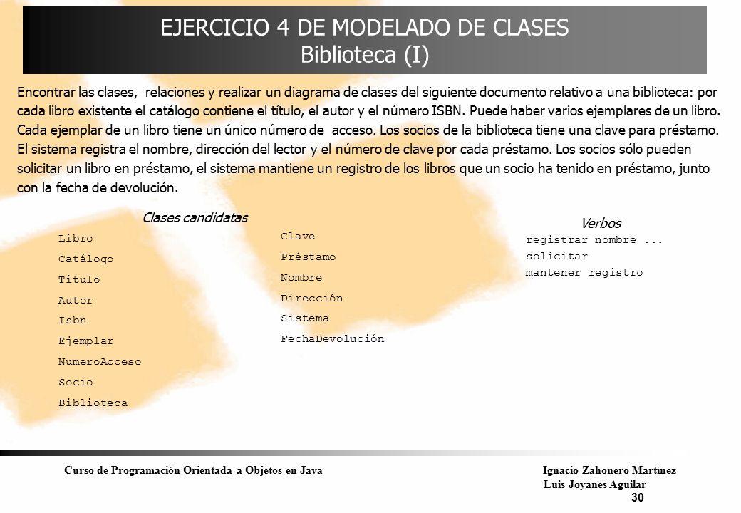 Curso de Programación Orientada a Objetos en JavaIgnacio Zahonero Martínez Luis Joyanes Aguilar 30 EJERCICIO 4 DE MODELADO DE CLASES Biblioteca (I) En