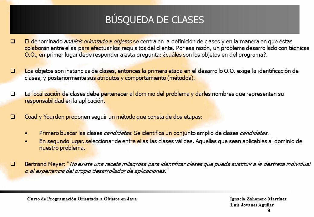 Curso de Programación Orientada a Objetos en JavaIgnacio Zahonero Martínez Luis Joyanes Aguilar 9 BÚSQUEDA DE CLASES  El denominado análisis orientad
