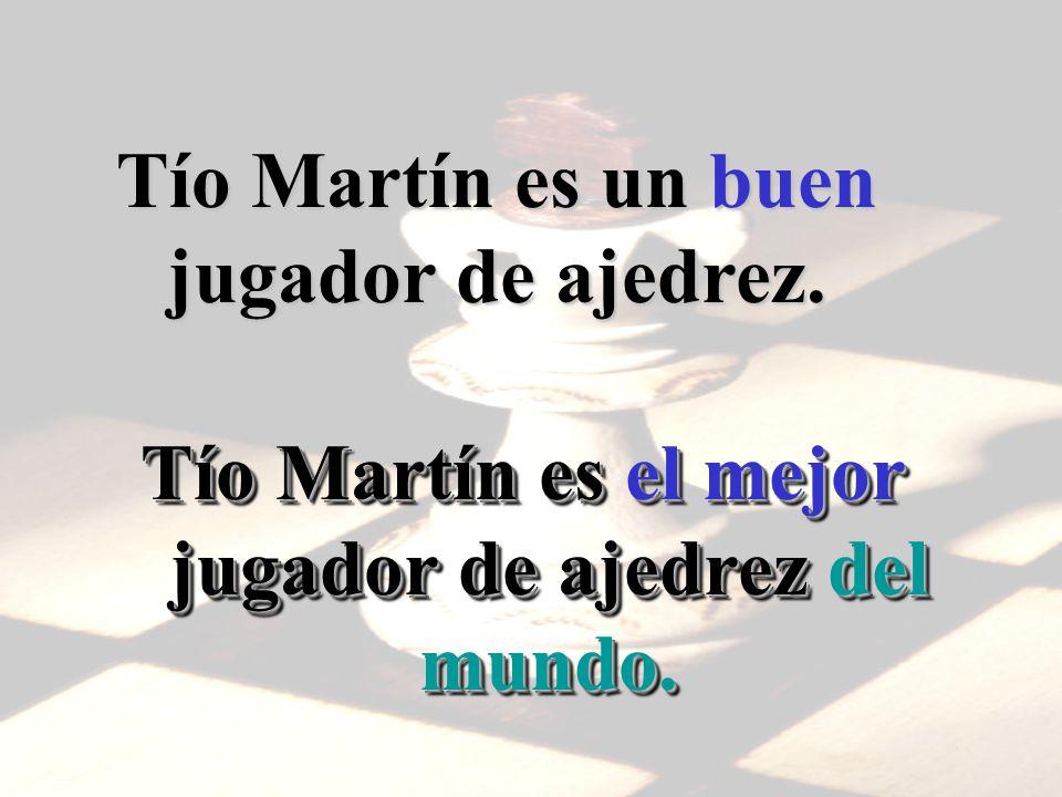 Tío Martín es un buen jugador de ajedrez. Tío Martín es el mejor jugador de ajedrez del mundo.