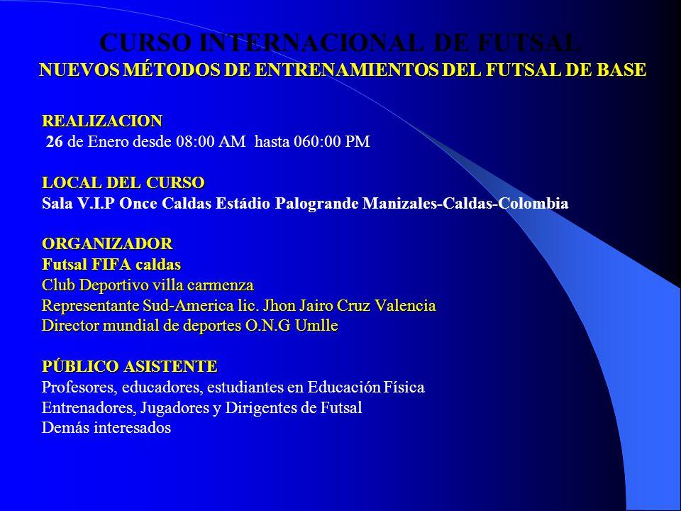 NUEVOS MÉTODOS DE ENTRENAMIENTOS DEL FUTSAL DE BASE CURSO INTERNACIONAL DE FUTSAL NUEVOS MÉTODOS DE ENTRENAMIENTOS DEL FUTSAL DE BASEREALIZACION 26 de Enero desde 08:00 AM hasta 060:00 PM LOCAL DEL CURSO Sala V.I.P Once Caldas Estádio Palogrande Manizales-Caldas-ColombiaORGANIZADOR Futsal FIFA caldas Club Deportivo villa carmenza Representante Sud-America lic.