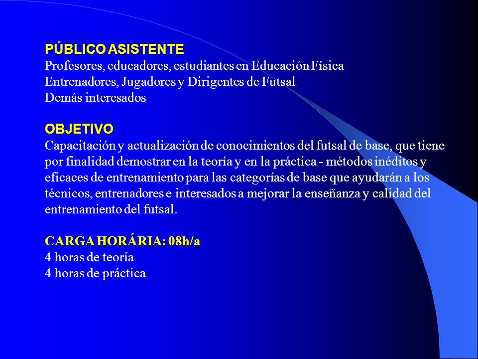 PÚBLICO ASISTENTE PÚBLICO ASISTENTE Profesores, educadores, estudiantes en Educación Física Entrenadores, Jugadores y Dirigentes de Futsal Demás interesados OBJETIVO Capacitación y actualización de conocimientos del futsal de base, que tiene por finalidad demostrar en la teoría y en la práctica - métodos inéditos y eficaces de entrenamiento para las categorías de base que ayudarán a los técnicos, entrenadores e interesados a mejorar la enseñanza y calidad del entrenamiento del futsal.