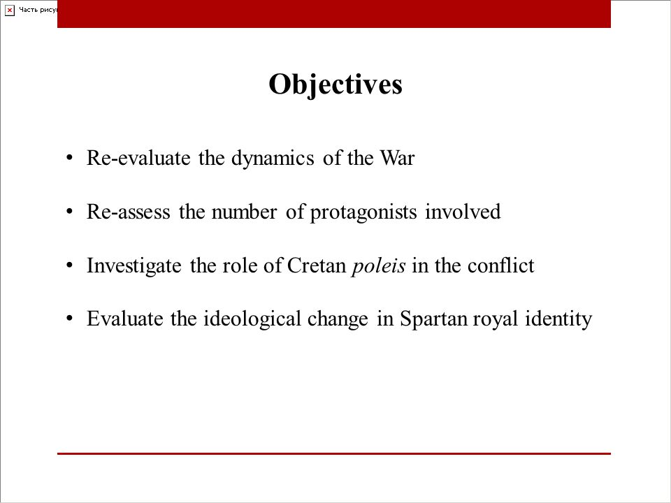 Re-evaluate the dynamics of the War Re-assess the number of protagonists involved Investigate the role of Cretan poleis in the conflict Evaluate the ideological change in Spartan royal identity Objectives