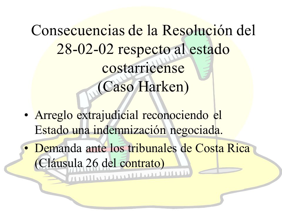 Consecuencias de la Resolución del 28-02-02 respecto al estado costarricense (Caso Harken) Arreglo extrajudicial reconociendo el Estado una indemnización negociada.