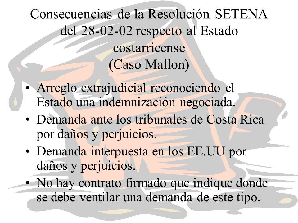 Consecuencias de la Resolución SETENA del 28-02-02 respecto al Estado costarricense (Caso Mallon) Arreglo extrajudicial reconociendo el Estado una indemnización negociada.