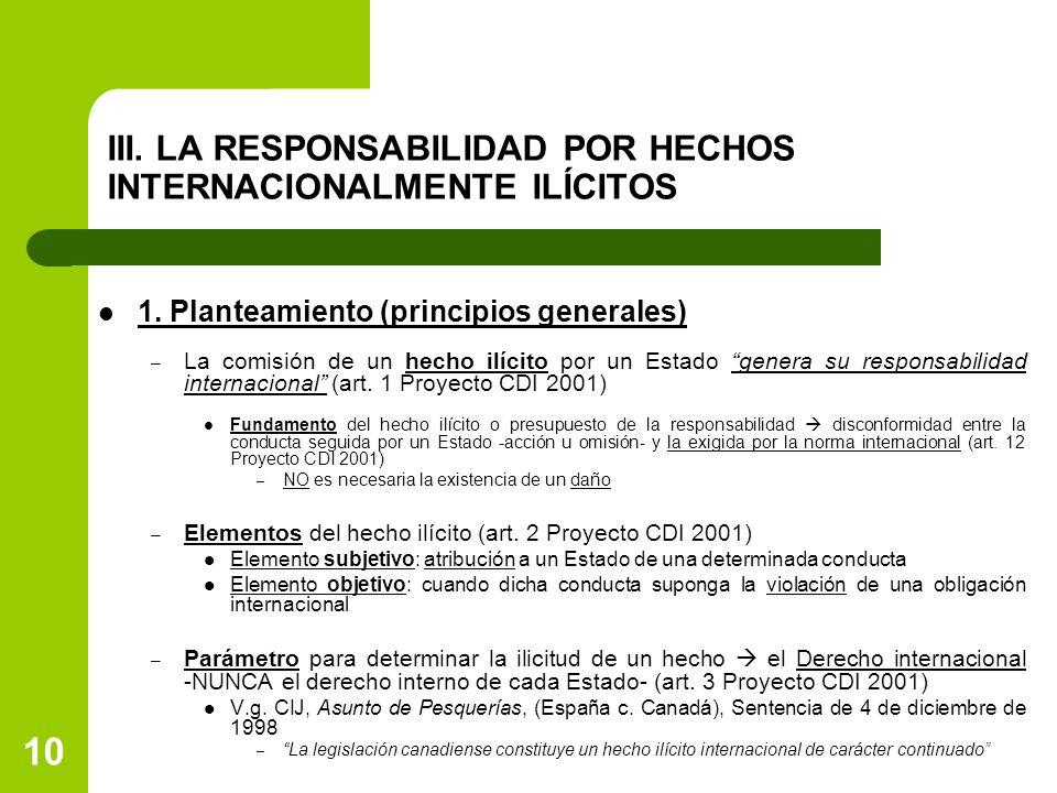 10 III. LA RESPONSABILIDAD POR HECHOS INTERNACIONALMENTE ILÍCITOS 1. Planteamiento (principios generales) – La comisión de un hecho ilícito por un Est