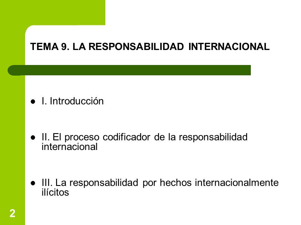 2 TEMA 9. LA RESPONSABILIDAD INTERNACIONAL I. Introducción II. El proceso codificador de la responsabilidad internacional III. La responsabilidad por