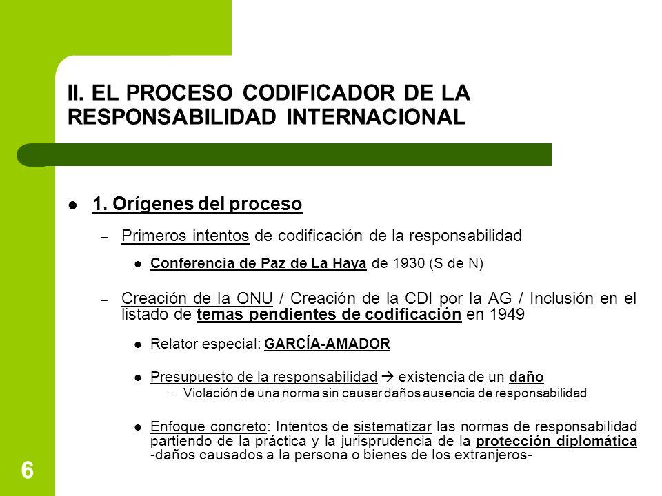6 II. EL PROCESO CODIFICADOR DE LA RESPONSABILIDAD INTERNACIONAL 1. Orígenes del proceso – Primeros intentos de codificación de la responsabilidad Con