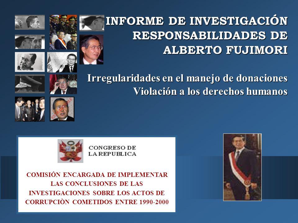 COMISIÓN ENCARGADA DE IMPLEMENTAR LAS CONCLUSIONES DE LAS INVESTIGACIONES SOBRE LOS ACTOS DE CORRUPCIÒN COMETIDOS ENTRE 1990-2000 INFORME DE INVESTIGACIÓN RESPONSABILIDADES DE ALBERTO FUJIMORI Irregularidades en el manejo de donaciones Violación a los derechos humanos