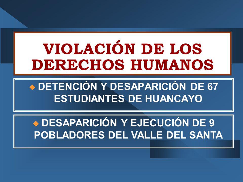 VIOLACIÓN DE LOS DERECHOS HUMANOS  DETENCIÓN Y DESAPARICIÓN DE 67 ESTUDIANTES DE HUANCAYO  DESAPARICIÓN Y EJECUCIÓN DE 9 POBLADORES DEL VALLE DEL SANTA